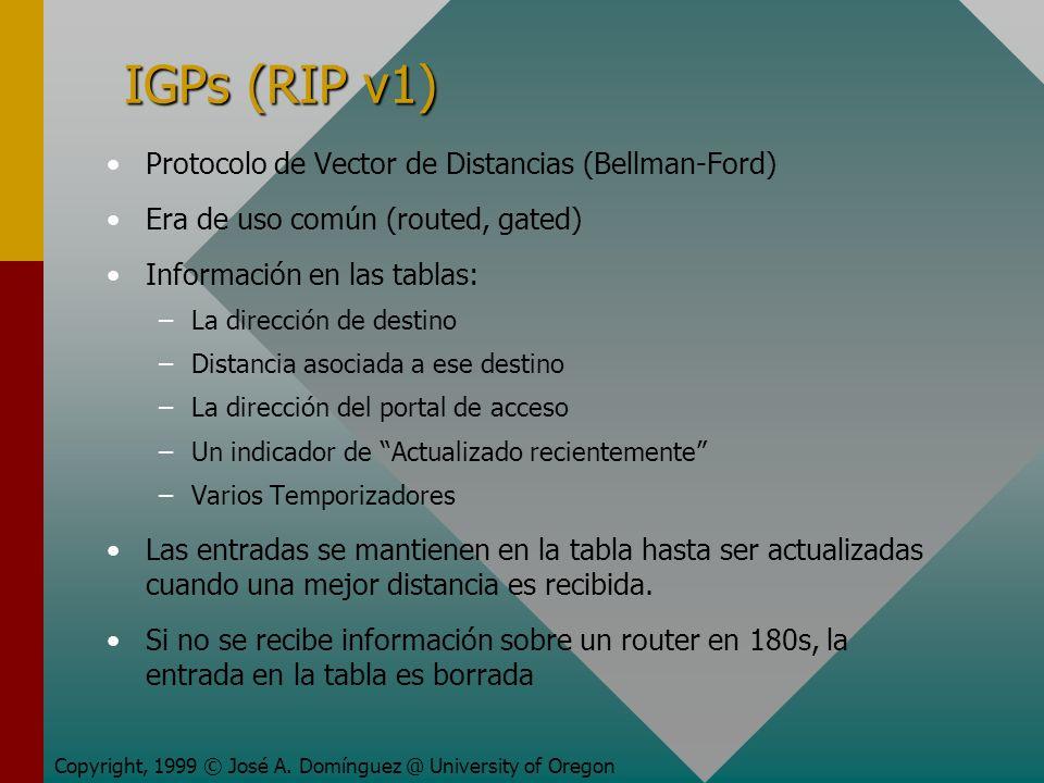 IGPs (RIP v1) Protocolo de Vector de Distancias (Bellman-Ford) Era de uso común (routed, gated) Información en las tablas: – –La dirección de destino – –Distancia asociada a ese destino – –La dirección del portal de acceso – –Un indicador de Actualizado recientemente – –Varios Temporizadores Las entradas se mantienen en la tabla hasta ser actualizadas cuando una mejor distancia es recibida.