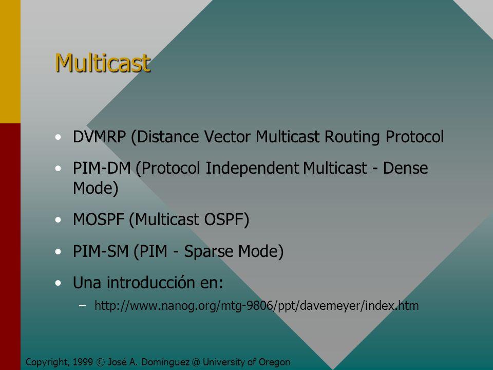 Multicast DVMRP (Distance Vector Multicast Routing Protocol PIM-DM (Protocol Independent Multicast - Dense Mode) MOSPF (Multicast OSPF) PIM-SM (PIM - Sparse Mode) Una introducción en: – –http://www.nanog.org/mtg-9806/ppt/davemeyer/index.htm Copyright, 1999 © José A.