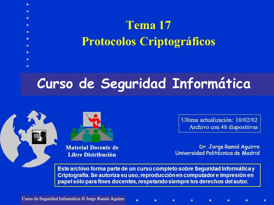 Tema 17 Protocolos Criptográficos Curso de Seguridad Informática Material Docente de Libre Distribución Curso de Seguridad Informática © Jorge Ramió A