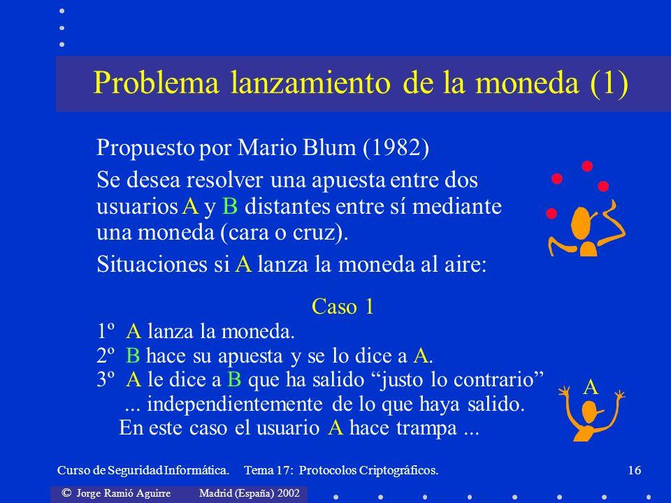 © Jorge Ramió Aguirre Madrid (España) 2002 Curso de Seguridad Informática. Tema 17: Protocolos Criptográficos.16 Caso 1 1º A lanza la moneda. 2º B hac