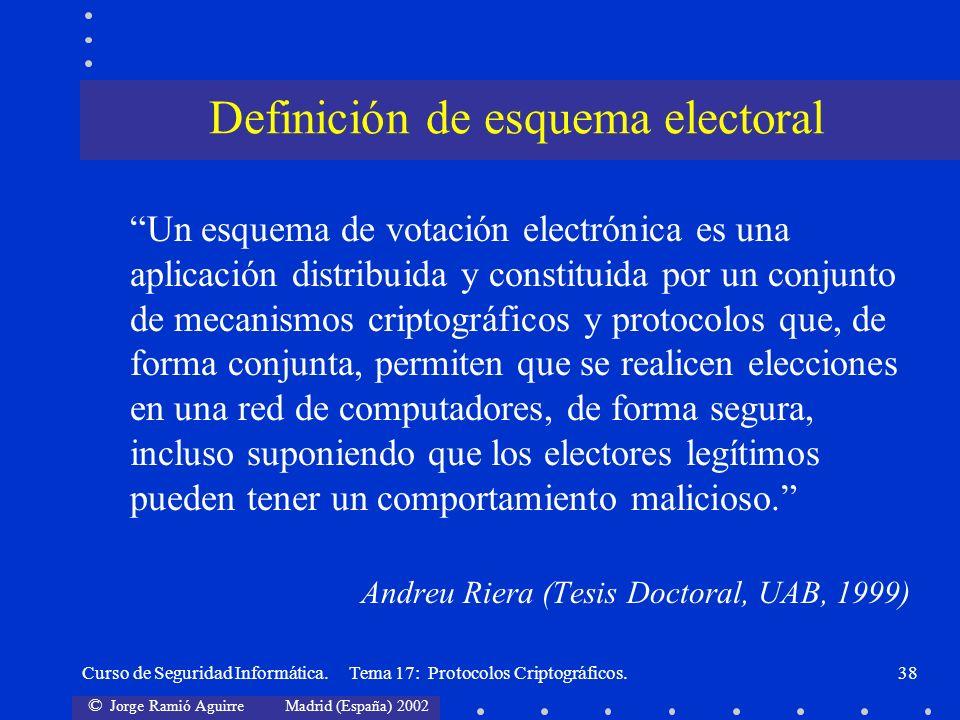 © Jorge Ramió Aguirre Madrid (España) 2002 Curso de Seguridad Informática. Tema 17: Protocolos Criptográficos.38 Definición de esquema electoral Un es