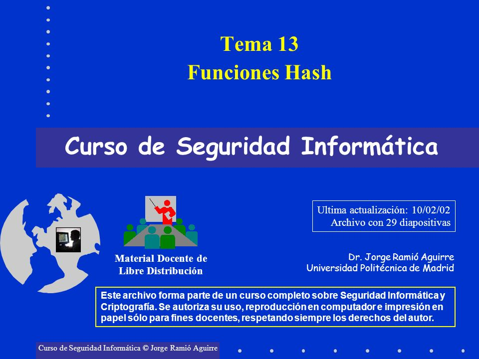Tema 13 Funciones Hash Curso de Seguridad Informática Material Docente de Libre Distribución Curso de Seguridad Informática © Jorge Ramió Aguirre Este
