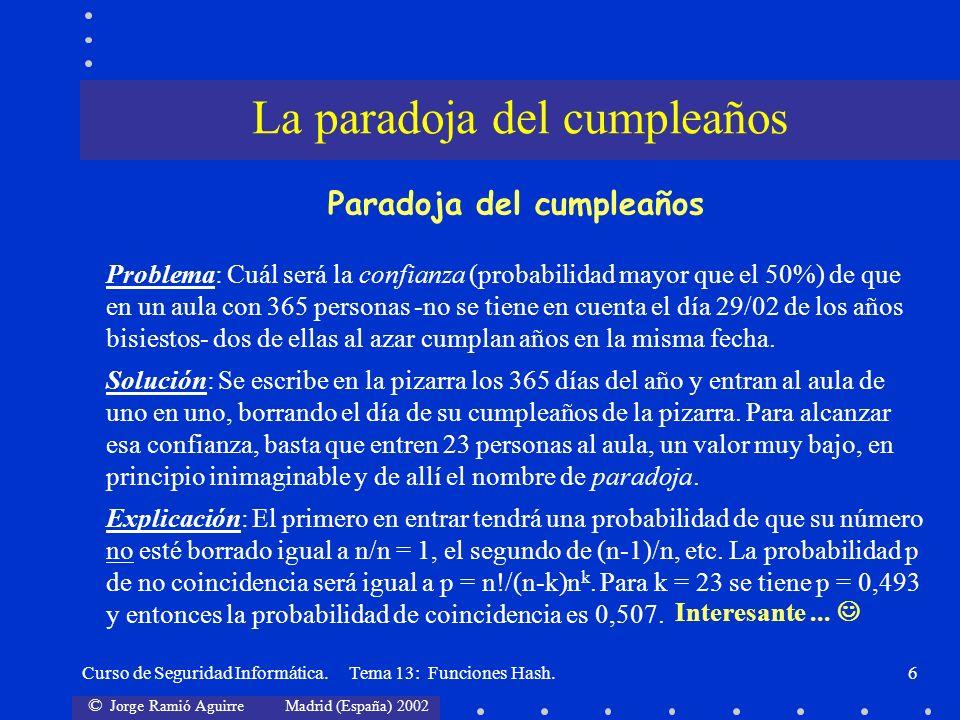 © Jorge Ramió Aguirre Madrid (España) 2002 Curso de Seguridad Informática. Tema 13: Funciones Hash.6 La paradoja del cumpleaños Paradoja del cumpleaño