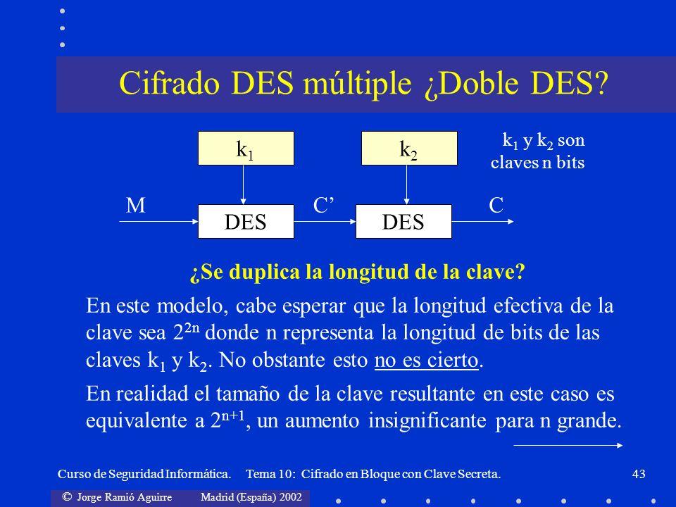 © Jorge Ramió Aguirre Madrid (España) 2002 Curso de Seguridad Informática. Tema 10: Cifrado en Bloque con Clave Secreta.43 ¿Se duplica la longitud de