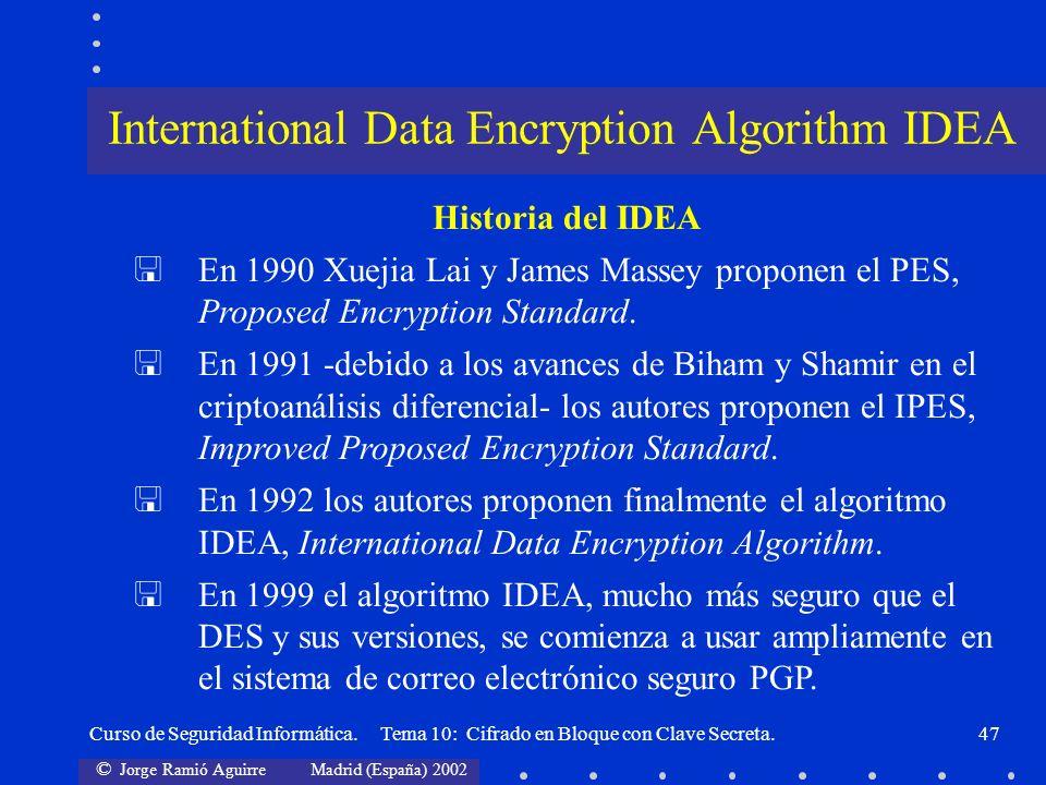 © Jorge Ramió Aguirre Madrid (España) 2002 Curso de Seguridad Informática. Tema 10: Cifrado en Bloque con Clave Secreta.47 Historia del IDEA En 1990 X