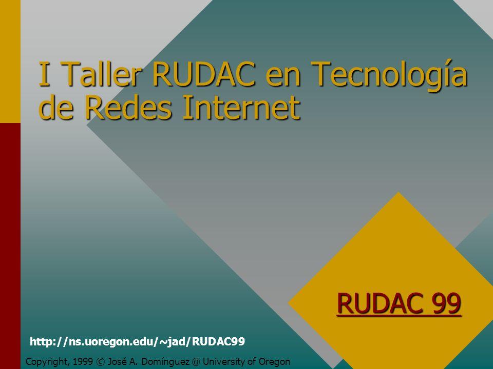 I Taller RUDAC en Tecnología de Redes Internet Copyright, 1999 © José A. Domínguez @ University of Oregon RUDAC 99 http://ns.uoregon.edu/~jad/RUDAC99