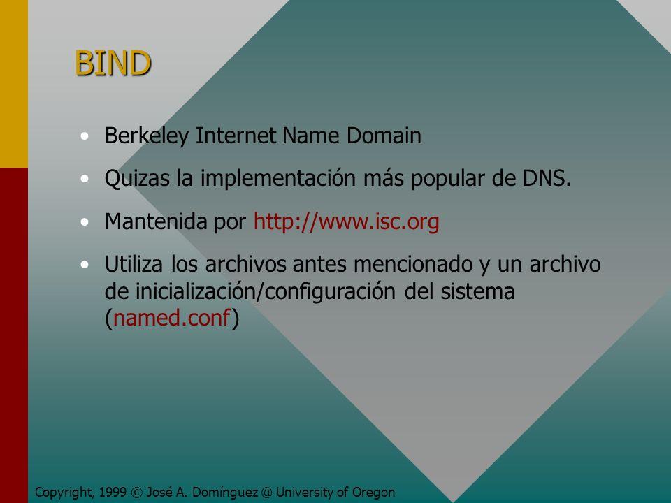 BIND Copyright, 1999 © José A. Domínguez @ University of Oregon Berkeley Internet Name Domain Quizas la implementación más popular de DNS. Mantenida p