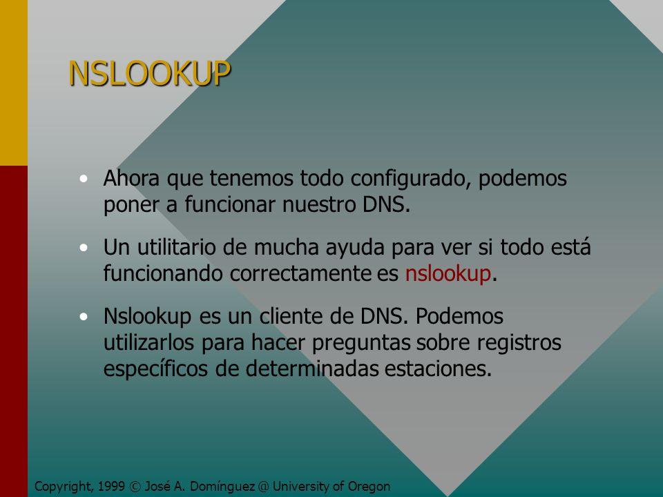 NSLOOKUP Copyright, 1999 © José A. Domínguez @ University of Oregon Ahora que tenemos todo configurado, podemos poner a funcionar nuestro DNS. Un util