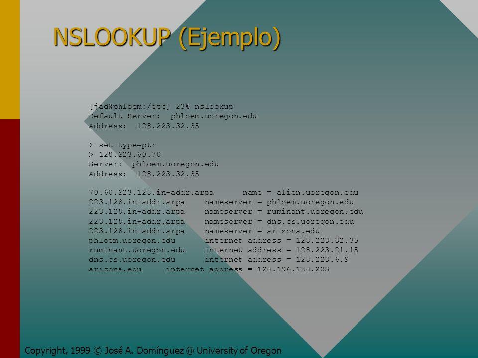 NSLOOKUP (Ejemplo) Copyright, 1999 © José A. Domínguez @ University of Oregon [jad@phloem:/etc] 23% nslookup Default Server: phloem.uoregon.edu Addres