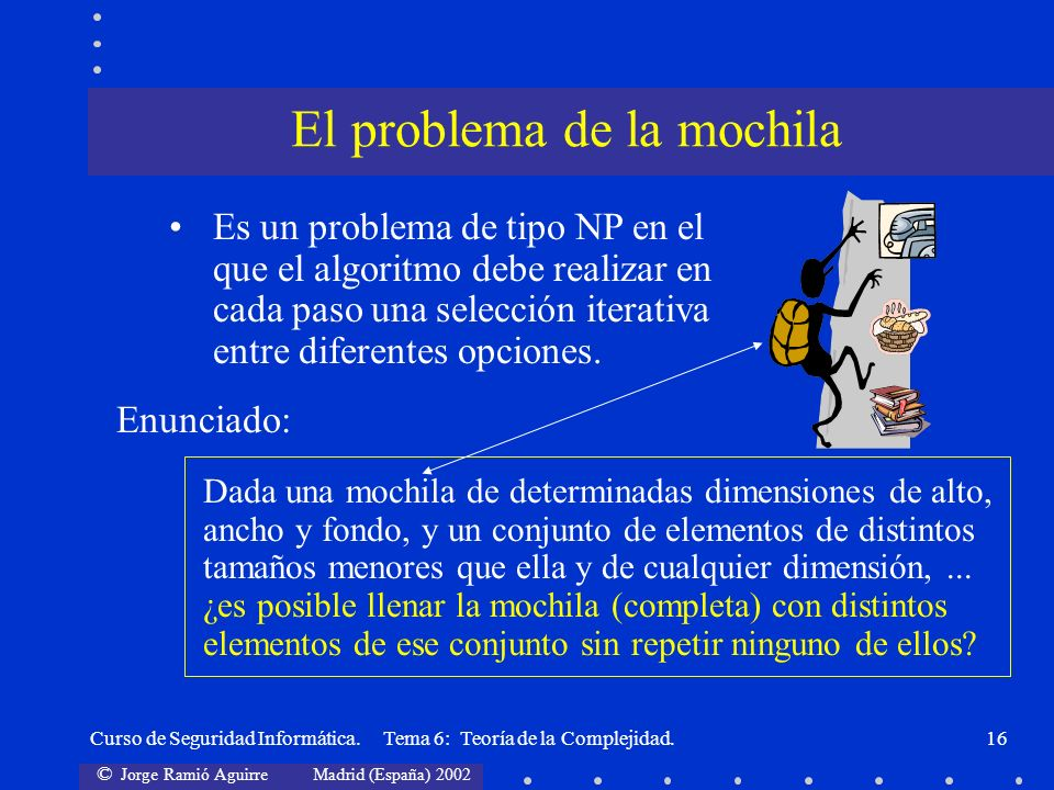 © Jorge Ramió Aguirre Madrid (España) 2002 Curso de Seguridad Informática. Tema 6: Teoría de la Complejidad.16 Enunciado: Dada una mochila de determin