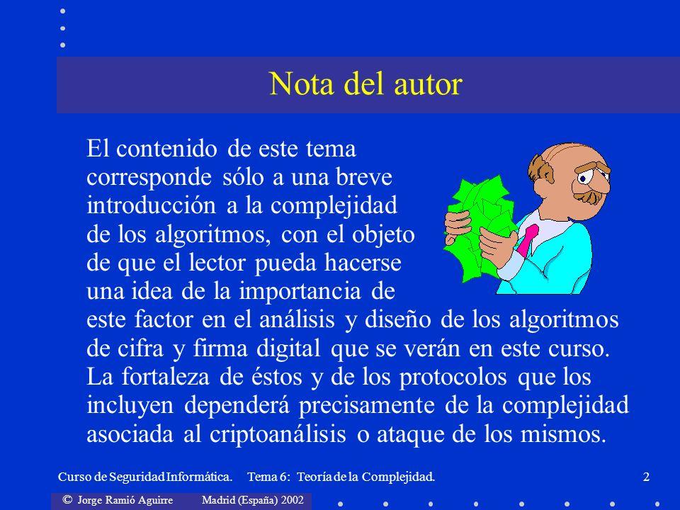 © Jorge Ramió Aguirre Madrid (España) 2002 Curso de Seguridad Informática. Tema 6: Teoría de la Complejidad.2 El contenido de este tema corresponde só