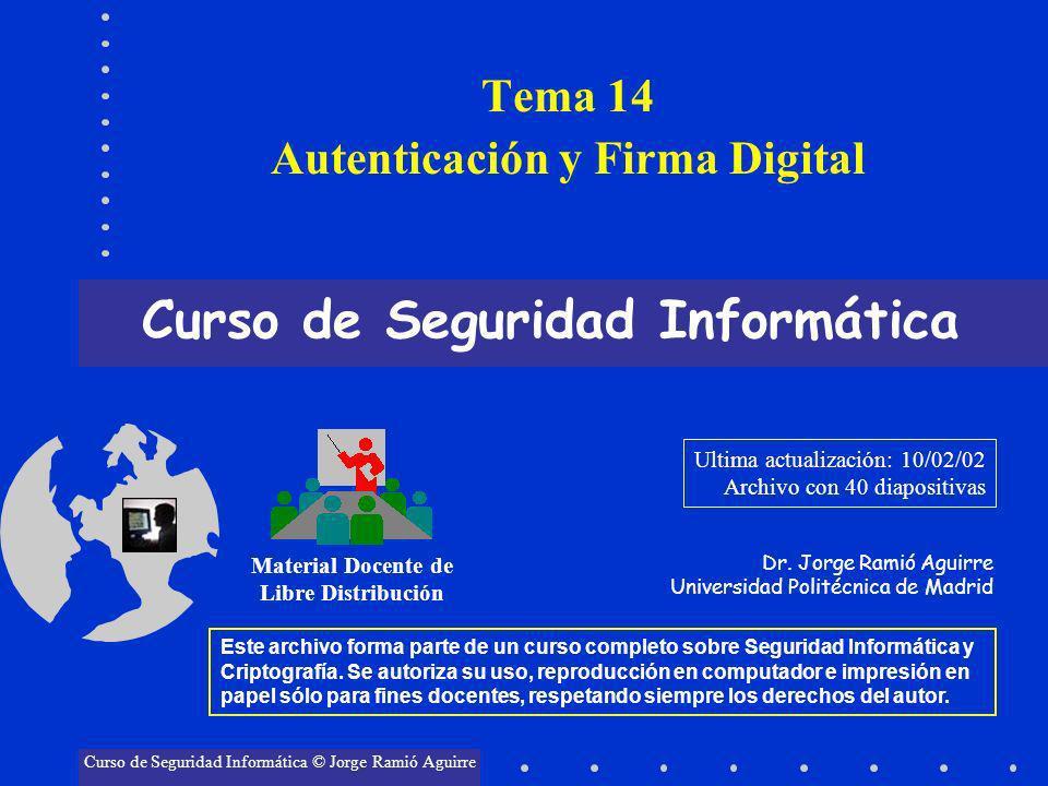Tema 14 Autenticación y Firma Digital Curso de Seguridad Informática Material Docente de Libre Distribución Curso de Seguridad Informática © Jorge Ram