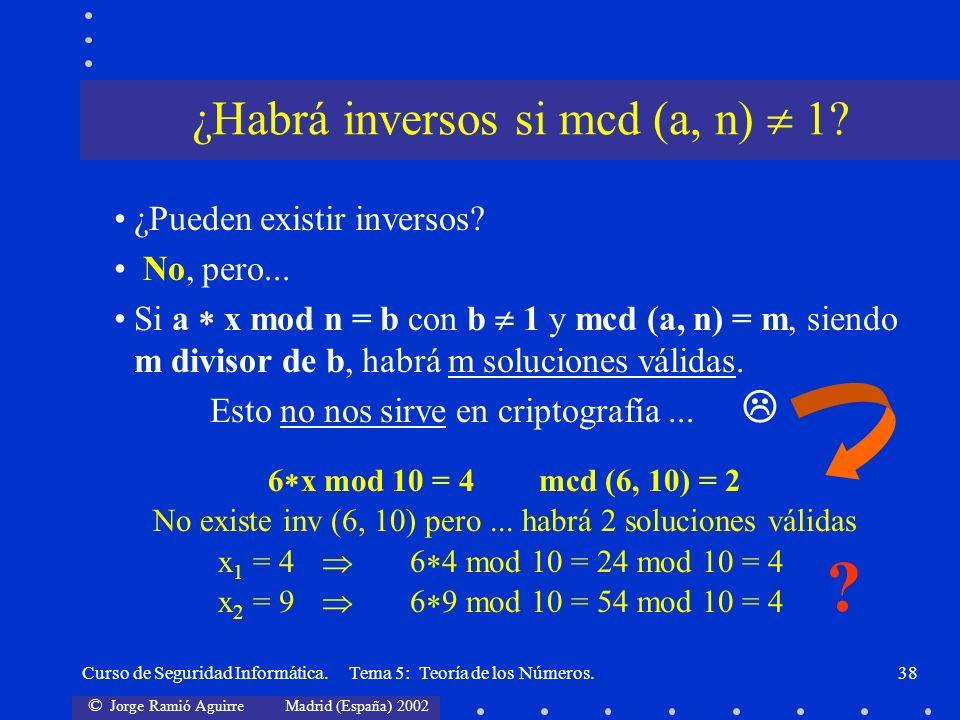 © Jorge Ramió Aguirre Madrid (España) 2002 Curso de Seguridad Informática. Tema 5: Teoría de los Números.38 ¿Pueden existir inversos? No, pero... Si a