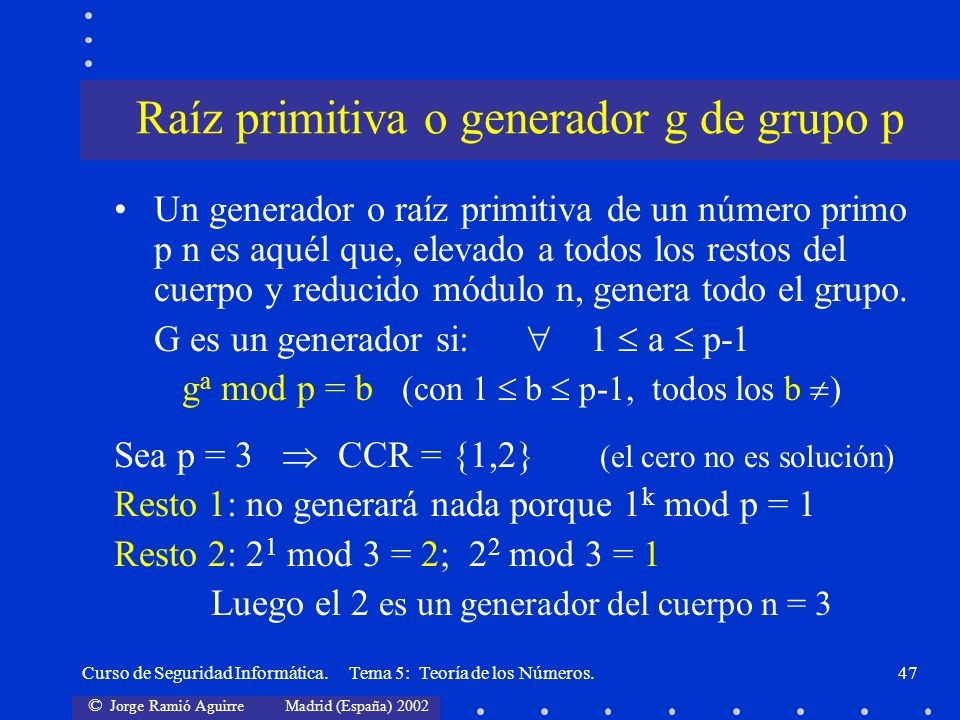© Jorge Ramió Aguirre Madrid (España) 2002 Curso de Seguridad Informática. Tema 5: Teoría de los Números.47 Un generador o raíz primitiva de un número
