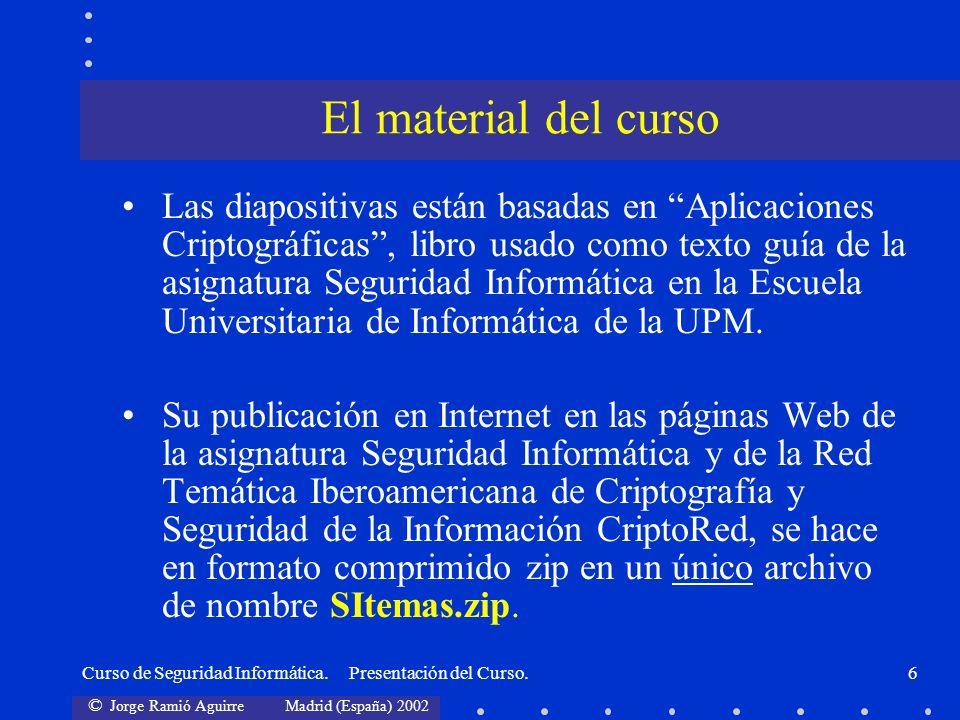 © Jorge Ramió Aguirre Madrid (España) 2002 Curso de Seguridad Informática. Presentación del Curso.6 Las diapositivas están basadas en Aplicaciones Cri