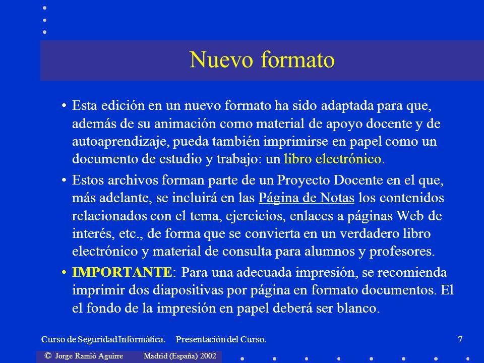 © Jorge Ramió Aguirre Madrid (España) 2002 Curso de Seguridad Informática. Presentación del Curso.7 Esta edición en un nuevo formato ha sido adaptada