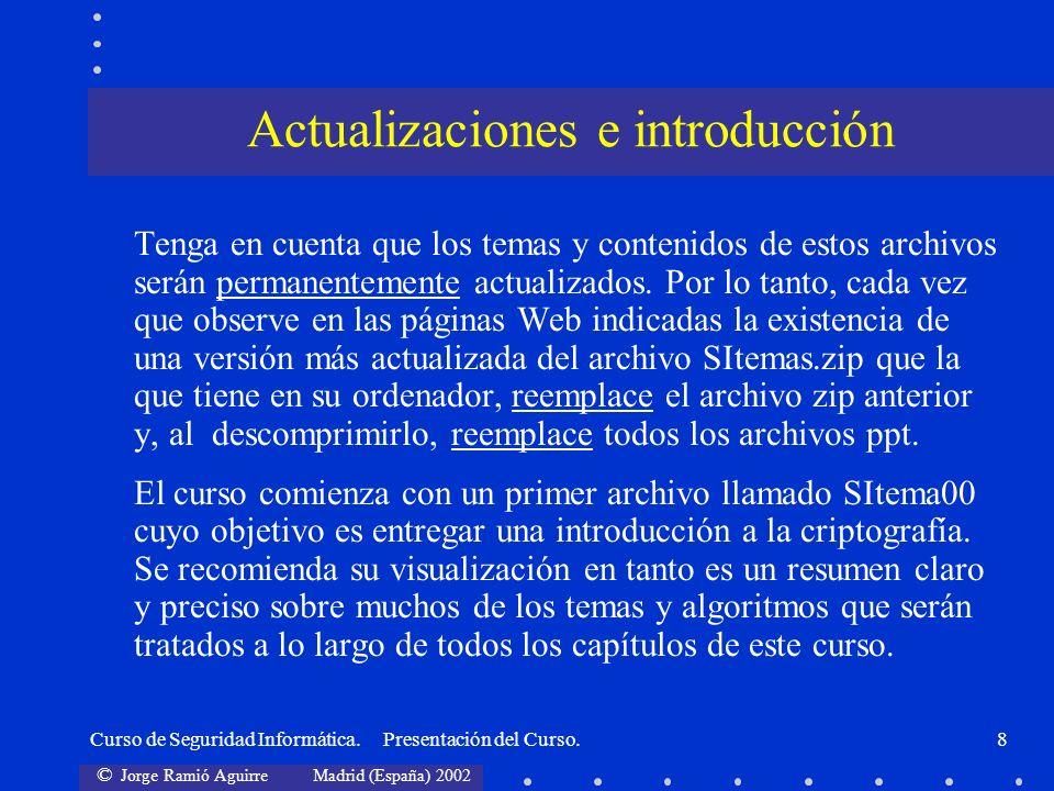 © Jorge Ramió Aguirre Madrid (España) 2002 Curso de Seguridad Informática. Presentación del Curso.8 Tenga en cuenta que los temas y contenidos de esto