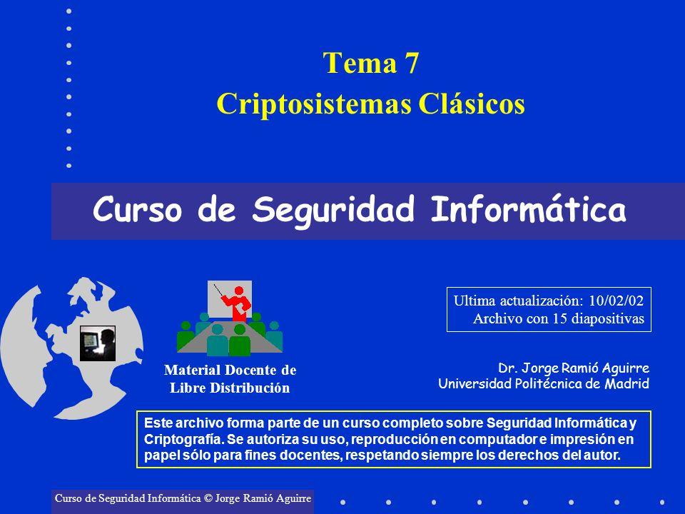 Tema 7 Criptosistemas Clásicos Curso de Seguridad Informática Material Docente de Libre Distribución Curso de Seguridad Informática © Jorge Ramió Agui