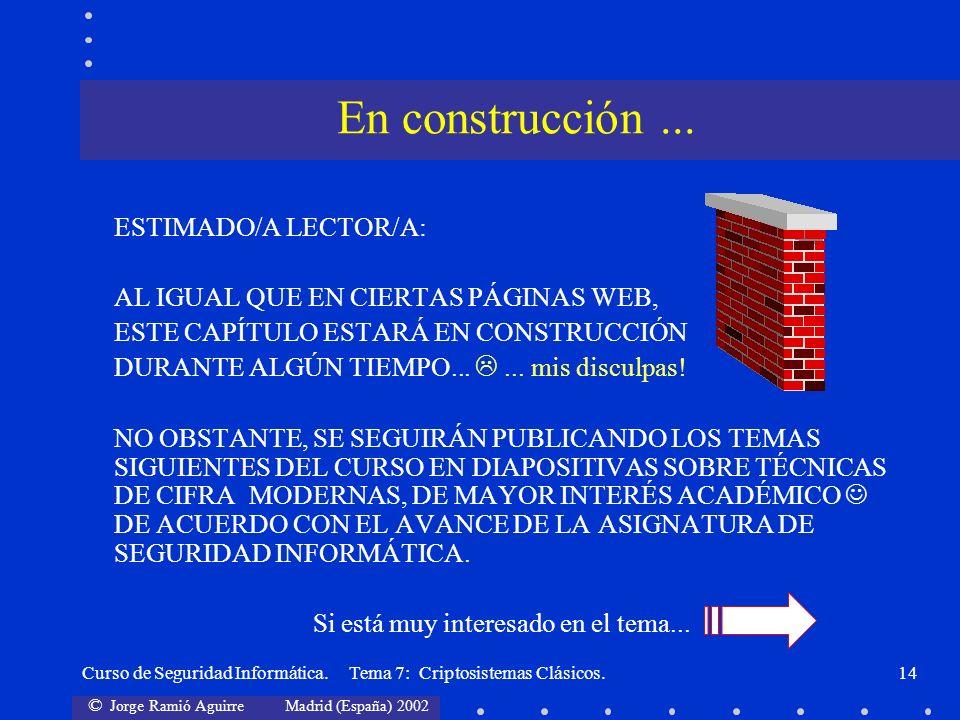© Jorge Ramió Aguirre Madrid (España) 2002 Curso de Seguridad Informática. Tema 7: Criptosistemas Clásicos.14 ESTIMADO/A LECTOR/A: AL IGUAL QUE EN CIE