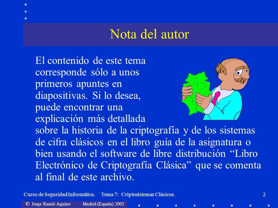 © Jorge Ramió Aguirre Madrid (España) 2002 Curso de Seguridad Informática. Tema 7: Criptosistemas Clásicos.2 El contenido de este tema corresponde sól