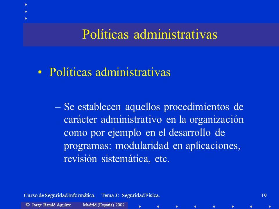 © Jorge Ramió Aguirre Madrid (España) 2002 Curso de Seguridad Informática. Tema 3: Seguridad Física.19 Políticas administrativas –Se establecen aquell