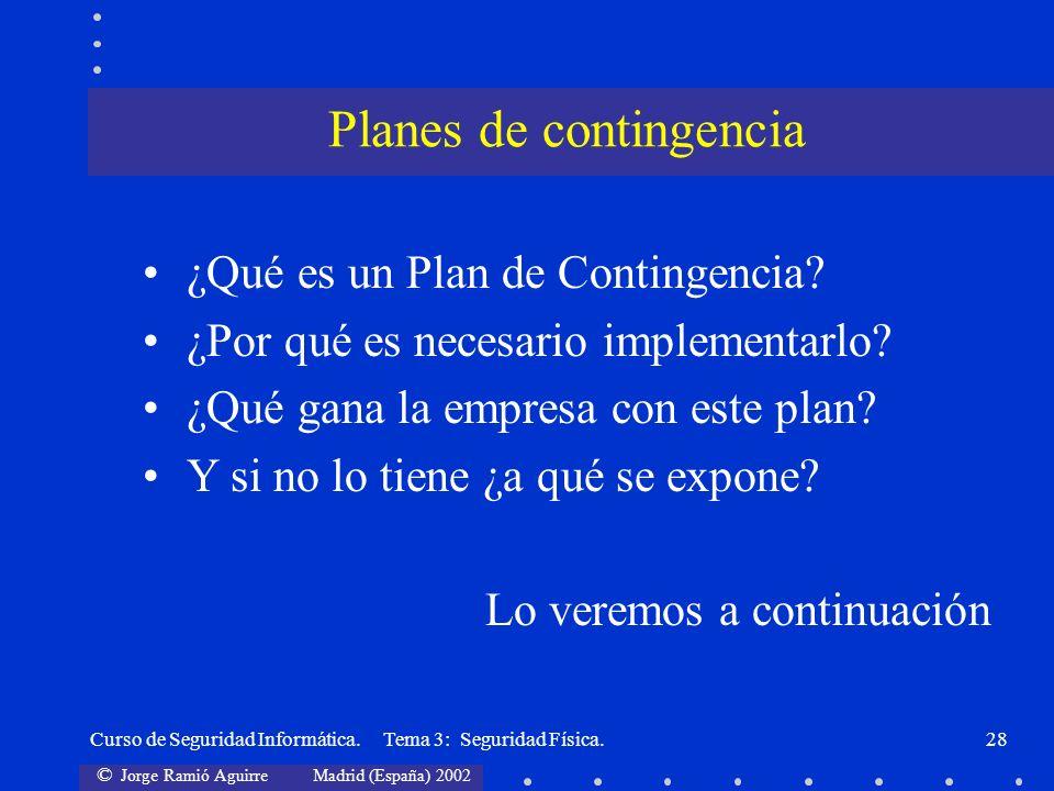 © Jorge Ramió Aguirre Madrid (España) 2002 Curso de Seguridad Informática. Tema 3: Seguridad Física.28 ¿Qué es un Plan de Contingencia? ¿Por qué es ne