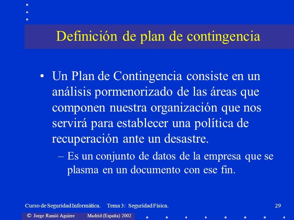 © Jorge Ramió Aguirre Madrid (España) 2002 Curso de Seguridad Informática. Tema 3: Seguridad Física.29 Un Plan de Contingencia consiste en un análisis