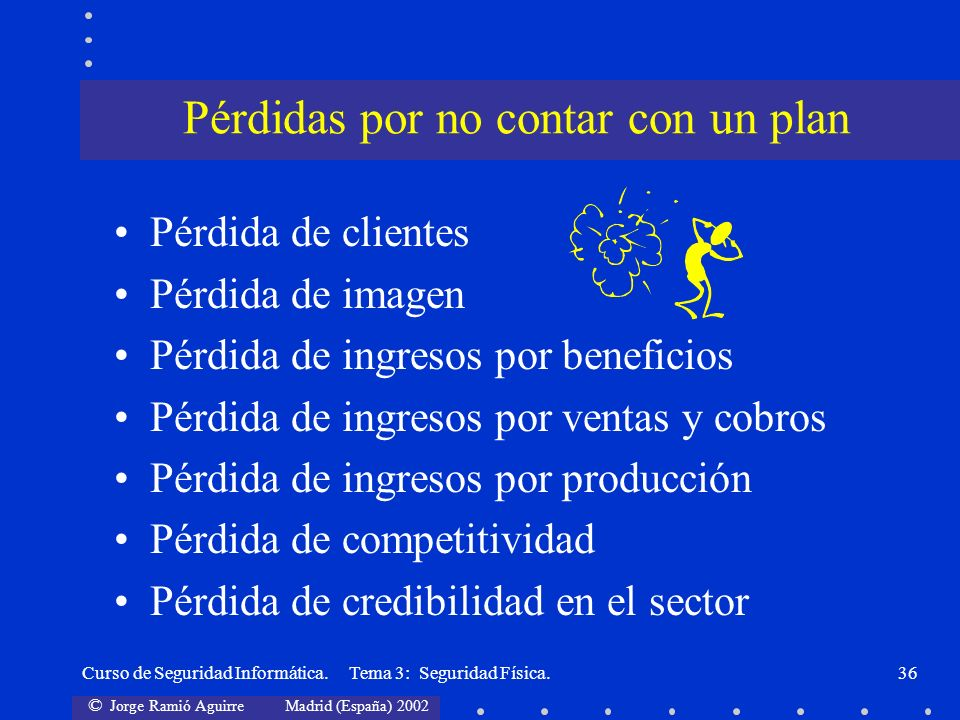 © Jorge Ramió Aguirre Madrid (España) 2002 Curso de Seguridad Informática. Tema 3: Seguridad Física.36 Pérdida de clientes Pérdida de imagen Pérdida d