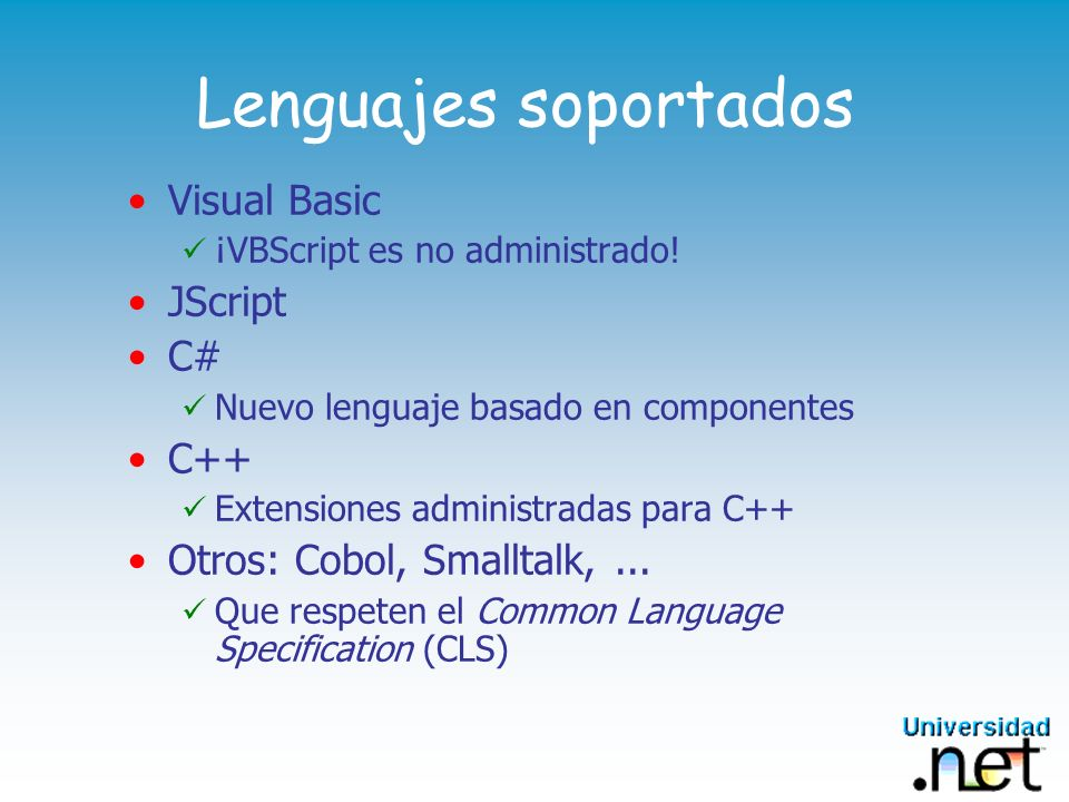 Lenguajes soportados Visual Basic ¡VBScript es no administrado! JScript C# Nuevo lenguaje basado en componentes C++ Extensiones administradas para C++