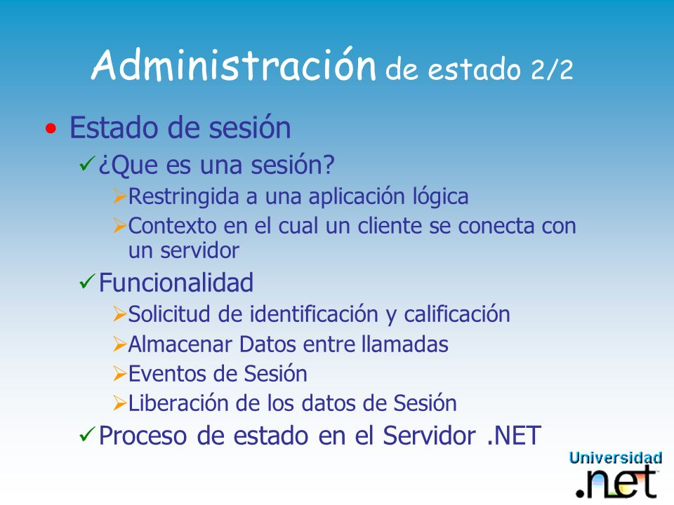 Administración de estado 2/2 Estado de sesión ¿Que es una sesión? Restringida a una aplicación lógica Contexto en el cual un cliente se conecta con un