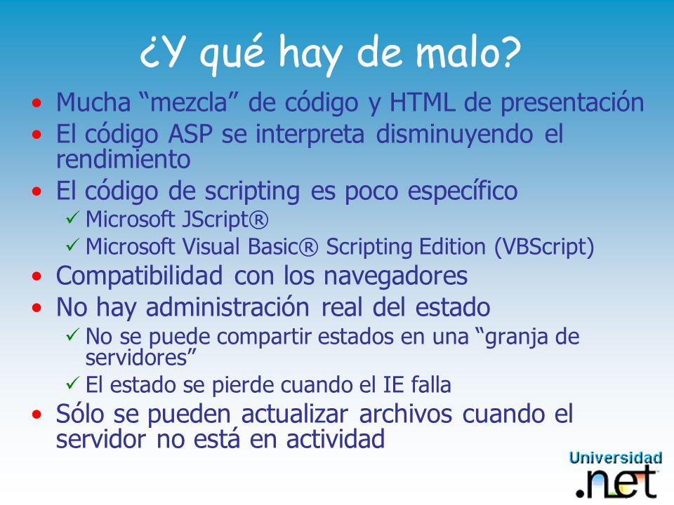 ¿Y qué hay de malo? Mucha mezcla de código y HTML de presentación El código ASP se interpreta disminuyendo el rendimiento El código de scripting es po