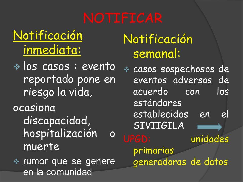NOTIFICAR Notificación inmediata: los casos : evento reportado pone en riesgo la vida, ocasiona discapacidad, hospitalización o muerte rumor que se ge
