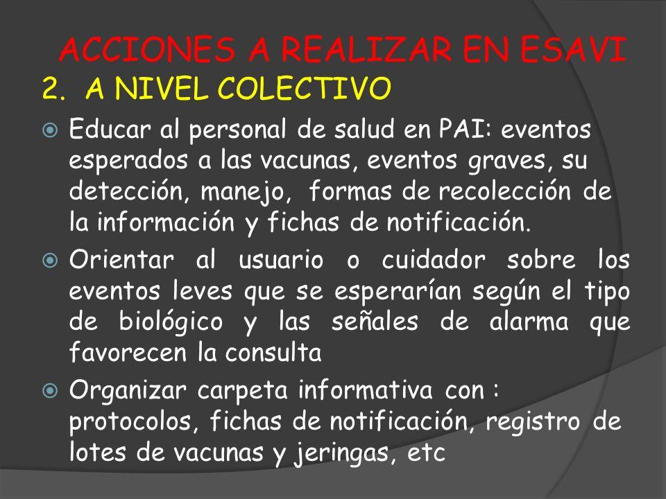 ACCIONES A REALIZAR EN ESAVI 2. A NIVEL COLECTIVO Educar al personal de salud en PAI: eventos esperados a las vacunas, eventos graves, su detección, m
