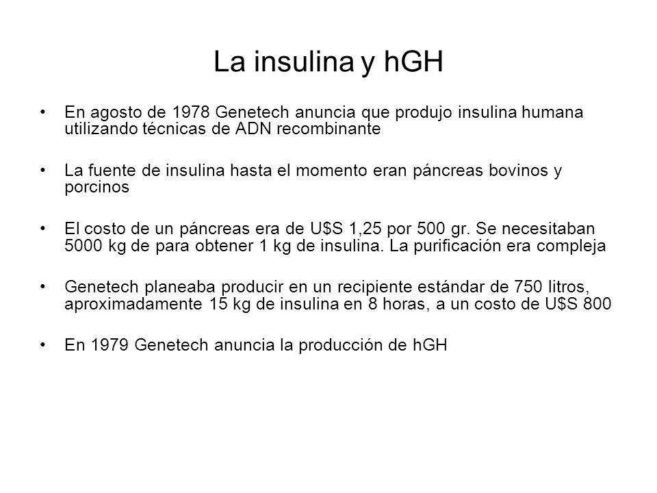 La insulina y hGH En agosto de 1978 Genetech anuncia que produjo insulina humana utilizando técnicas de ADN recombinante La fuente de insulina hasta e