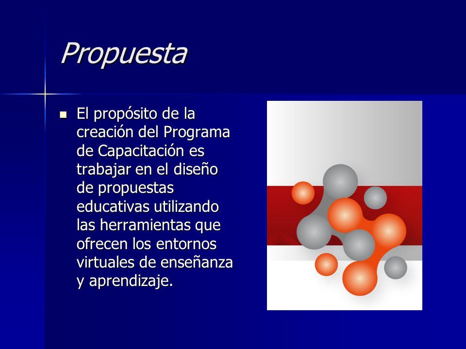 Propuesta El propósito de la creación del Programa de Capacitación es trabajar en el diseño de propuestas educativas utilizando las herramientas que o