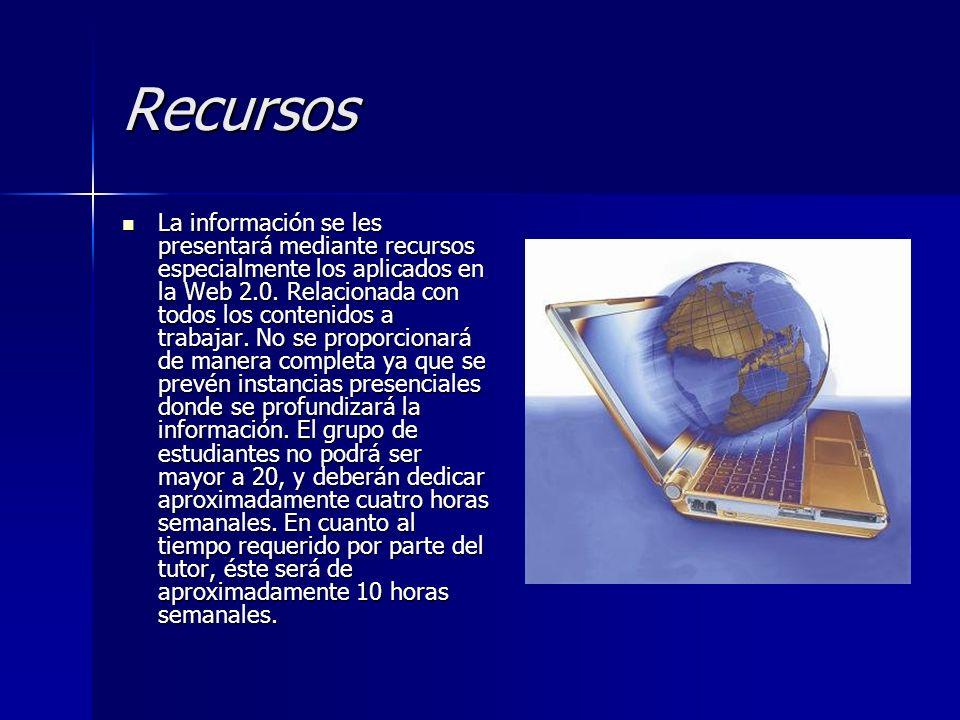 Recursos La información se les presentará mediante recursos especialmente los aplicados en la Web 2.0. Relacionada con todos los contenidos a trabajar