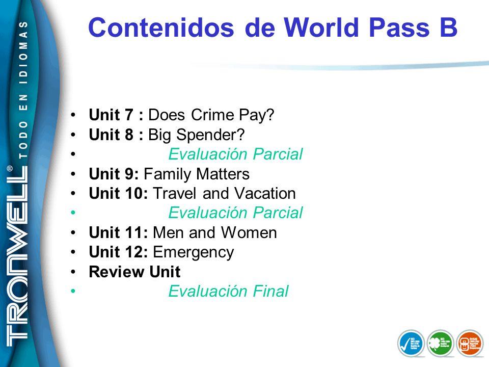 Contenidos de World Pass B Unit 7 : Does Crime Pay? Unit 8 : Big Spender? Evaluación Parcial Unit 9: Family Matters Unit 10: Travel and Vacation Evalu