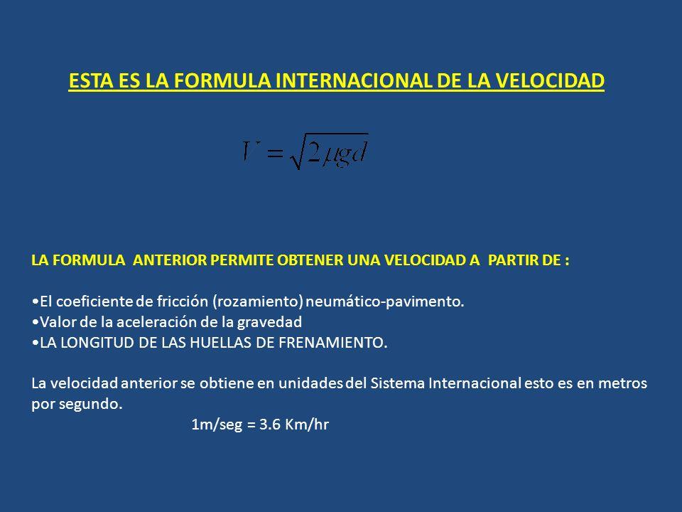 ESTA ES LA FORMULA INTERNACIONAL DE LA VELOCIDAD LA FORMULA ANTERIOR PERMITE OBTENER UNA VELOCIDAD A PARTIR DE : El coeficiente de fricción (rozamiento) neumático-pavimento.