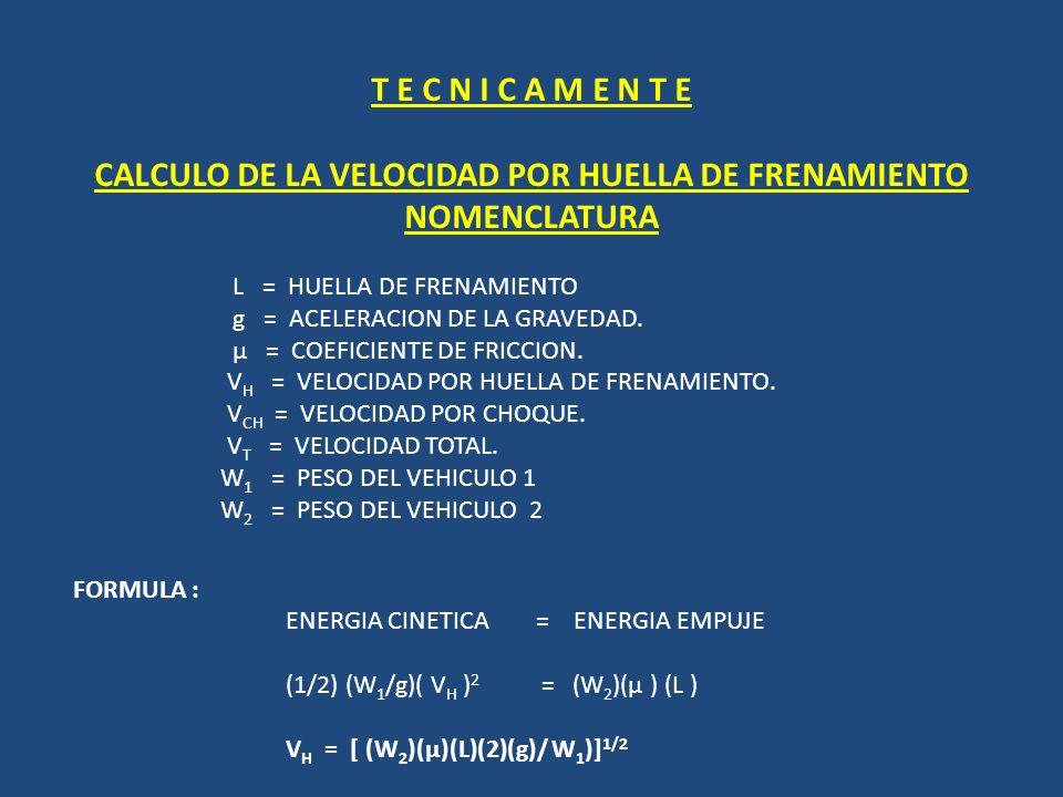 T E C N I C A M E N T E CALCULO DE LA VELOCIDAD POR HUELLA DE FRENAMIENTO NOMENCLATURA L = HUELLA DE FRENAMIENTO g = ACELERACION DE LA GRAVEDAD. µ = C