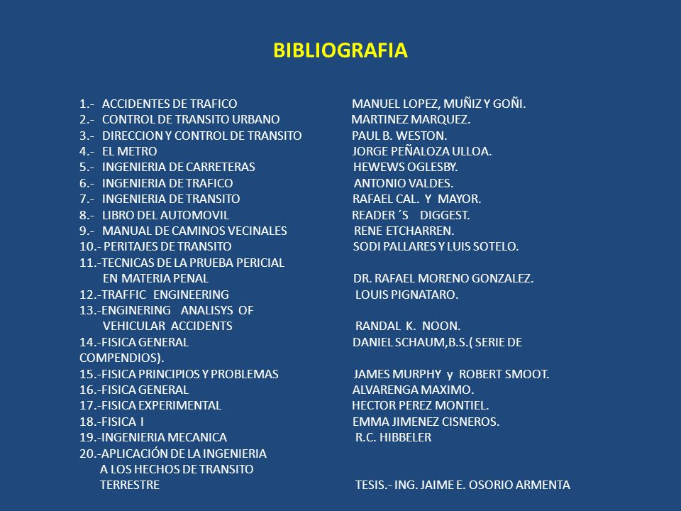 BIBLIOGRAFIA 1.- ACCIDENTES DE TRAFICO MANUEL LOPEZ, MUÑIZ Y GOÑI. 2.- CONTROL DE TRANSITO URBANO MARTINEZ MARQUEZ. 3.- DIRECCION Y CONTROL DE TRANSIT