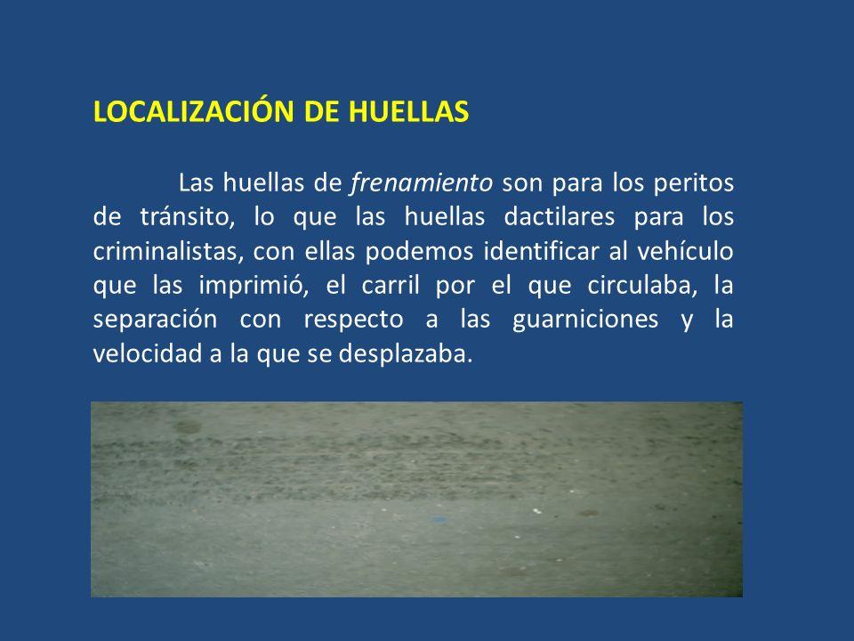 LOCALIZACIÓN DE HUELLAS Las huellas de frenamiento son para los peritos de tránsito, lo que las huellas dactilares para los criminalistas, con ellas p