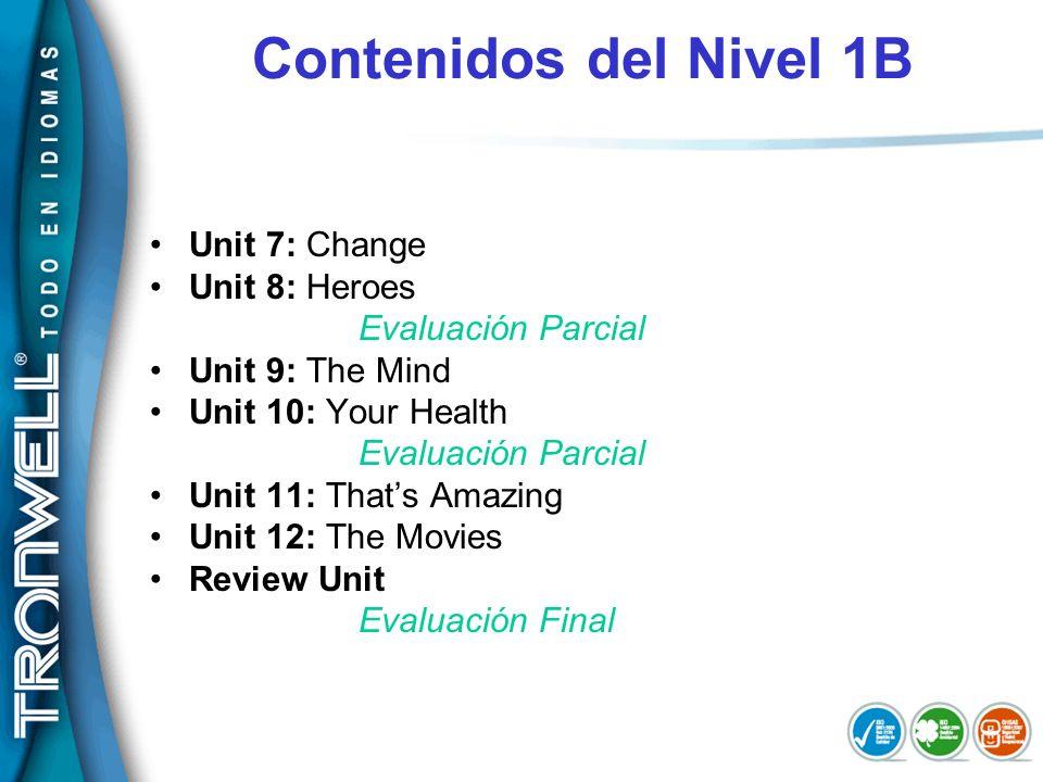 Contenidos del Nivel 1B Unit 7: Change Unit 8: Heroes Evaluación Parcial Unit 9: The Mind Unit 10: Your Health Evaluación Parcial Unit 11: Thats Amazi