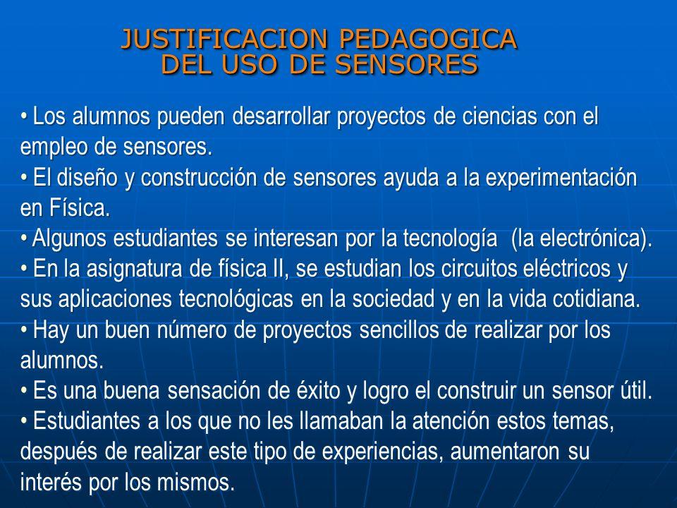 JUSTIFICACION PEDAGOGICA DEL USO DE SENSORES Los alumnos pueden desarrollar proyectos de ciencias con el empleo de sensores. El diseño y construcción