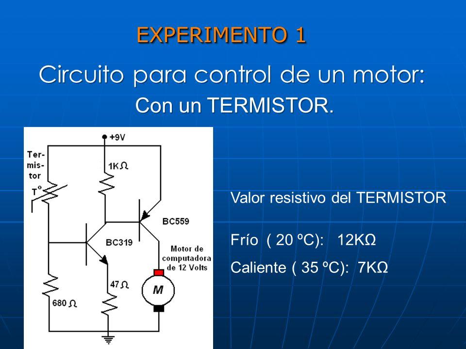 EXPERIMENTO 1 Circuito para control de un motor: Con un TERMISTOR. Circuito para control de un motor: Con un TERMISTOR. Valor resistivo del TERMISTOR