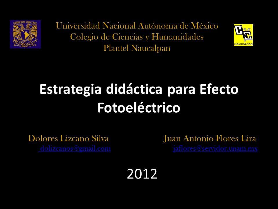 Estrategia didáctica para Efecto Fotoeléctrico Dolores Lizcano Silva Juan Antonio Flores Lira dolizcanos@gmail.com dolizcanos@gmail.com jaflores@servi