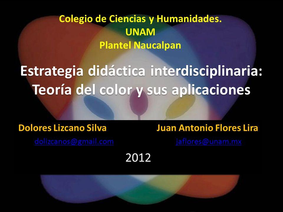 Estrategia didáctica interdisciplinaria: Teoría del color y sus aplicaciones Dolores Lizcano Silva Juan Antonio Flores Lira dolizcanos@gmail.comdolizc