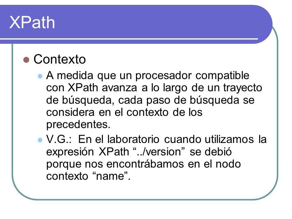 XPath Contexto A medida que un procesador compatible con XPath avanza a lo largo de un trayecto de búsqueda, cada paso de búsqueda se considera en el contexto de los precedentes.