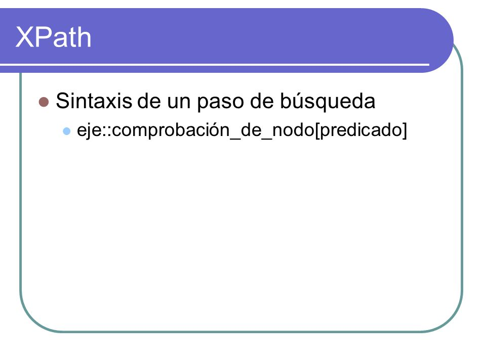 XPath Sintaxis de un paso de búsqueda eje::comprobación_de_nodo[predicado]