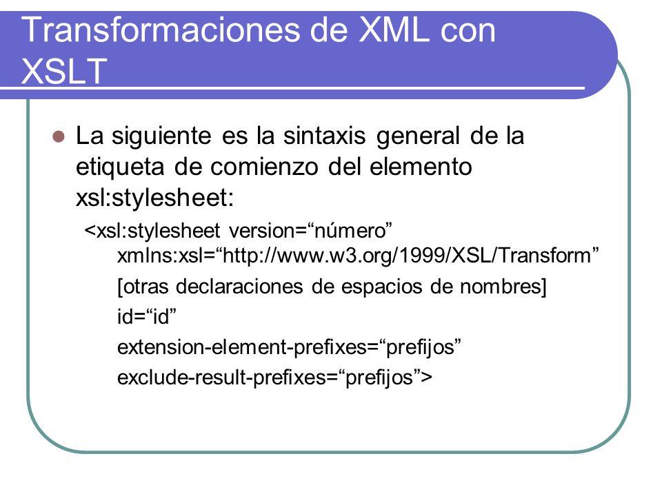Transformaciones de XML con XSLT La siguiente es la sintaxis general de la etiqueta de comienzo del elemento xsl:stylesheet: <xsl:stylesheet version=número xmlns:xsl=http://www.w3.org/1999/XSL/Transform [otras declaraciones de espacios de nombres] id=id extension-element-prefixes=prefijos exclude-result-prefixes=prefijos>
