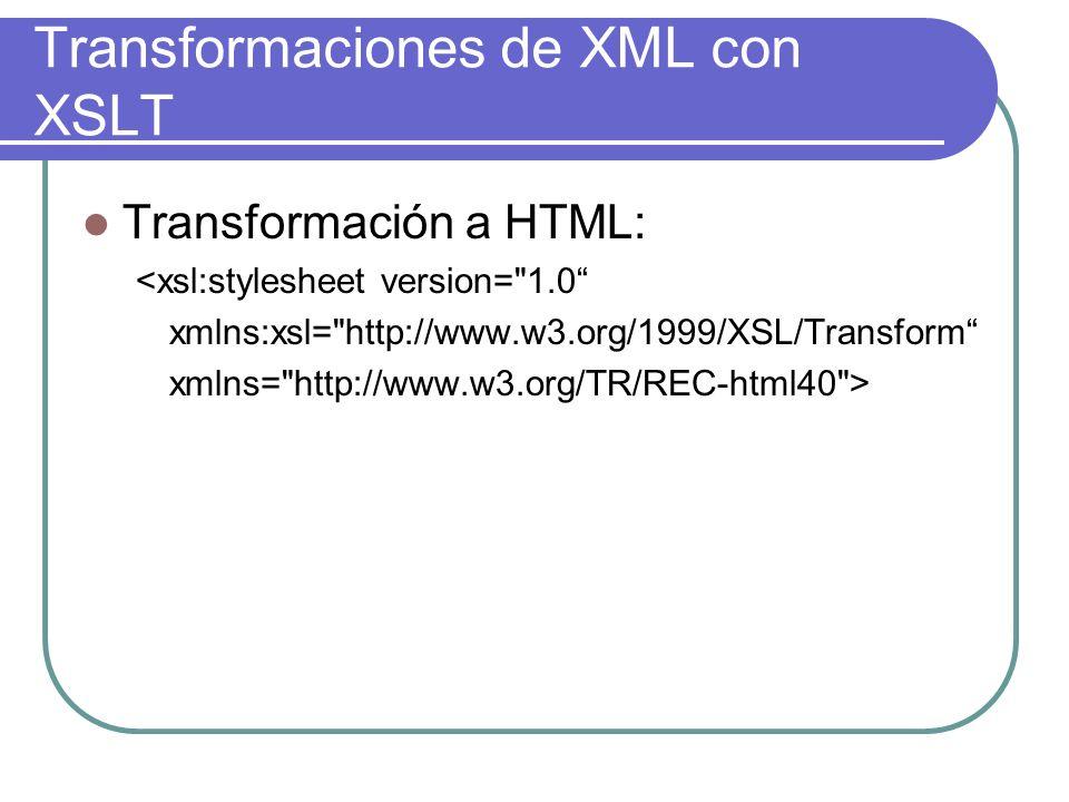 Transformaciones de XML con XSLT Transformación a HTML: <xsl:stylesheet version= 1.0 xmlns:xsl= http://www.w3.org/1999/XSL/Transform xmlns= http://www.w3.org/TR/REC-html40 >